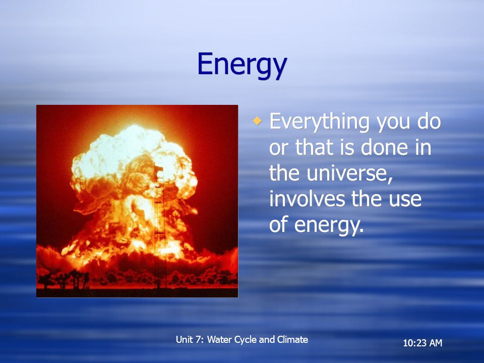 10:23 AM Energy  Everything you do or that is done in the universe, involves the use of energy.