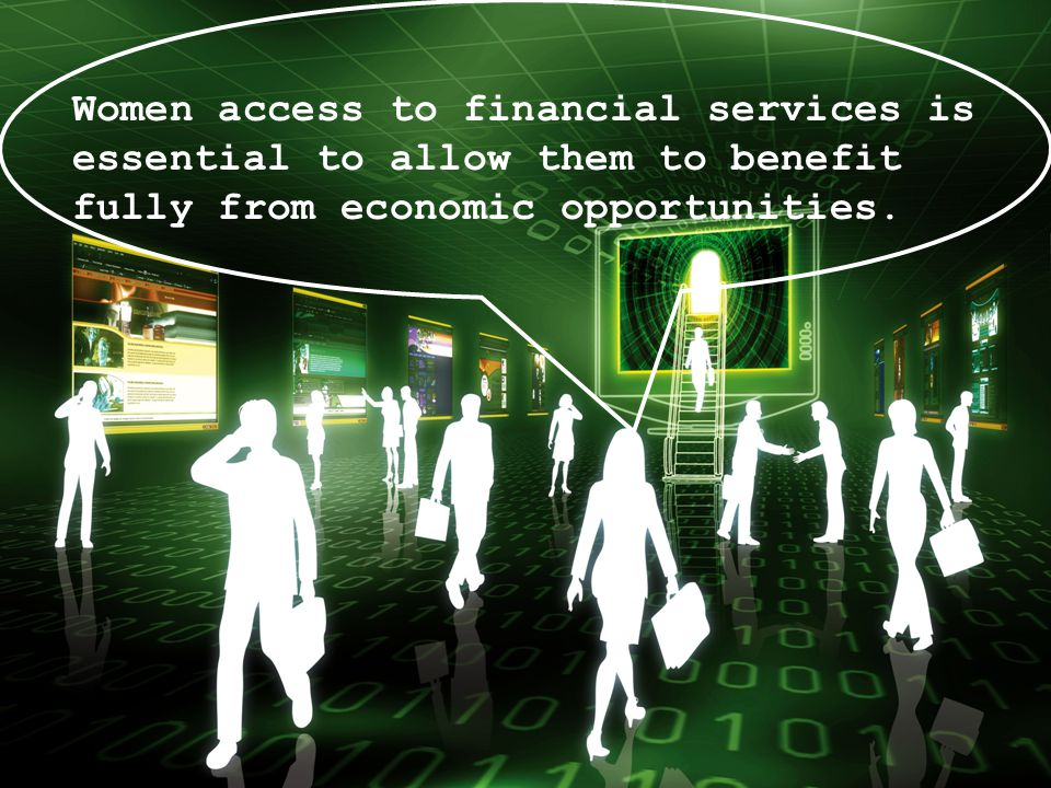 Women access to financial services is essential to allow them to benefit fully from economic opportunities.