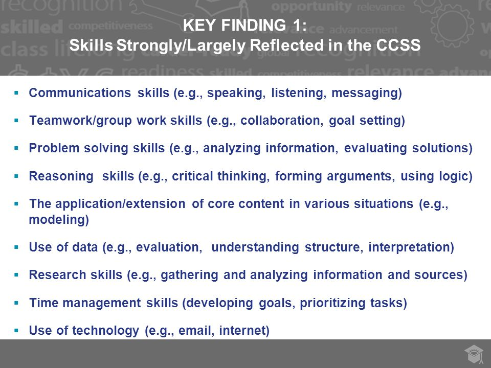 KEY FINDING 1: Skills Strongly/Largely Reflected in the CCSS  Communications skills (e.g., speaking, listening, messaging)  Teamwork/group work skills (e.g., collaboration, goal setting)  Problem solving skills (e.g., analyzing information, evaluating solutions)  Reasoning skills (e.g., critical thinking, forming arguments, using logic)  The application/extension of core content in various situations (e.g., modeling)  Use of data (e.g., evaluation, understanding structure, interpretation)  Research skills (e.g., gathering and analyzing information and sources)  Time management skills (developing goals, prioritizing tasks)  Use of technology (e.g.,  , internet)