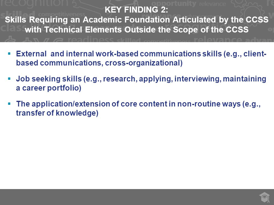 KEY FINDING 2: Skills Requiring an Academic Foundation Articulated by the CCSS with Technical Elements Outside the Scope of the CCSS  External and internal work-based communications skills (e.g., client- based communications, cross-organizational)  Job seeking skills (e.g., research, applying, interviewing, maintaining a career portfolio)  The application/extension of core content in non-routine ways (e.g., transfer of knowledge)