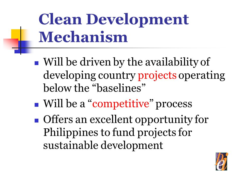 Clean Development Mechanism Will be driven by the availability of developing country projects operating below the baselines Will be a competitive process Offers an excellent opportunity for Philippines to fund projects for sustainable development