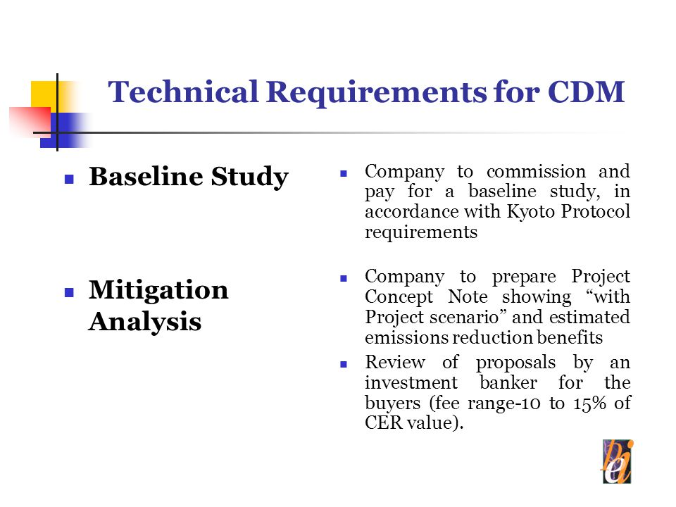Technical Requirements for CDM Baseline Study Mitigation Analysis Company to commission and pay for a baseline study, in accordance with Kyoto Protocol requirements Company to prepare Project Concept Note showing with Project scenario and estimated emissions reduction benefits Review of proposals by an investment banker for the buyers (fee range-10 to 15% of CER value).