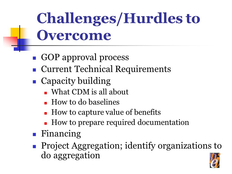 Challenges/Hurdles to Overcome GOP approval process Current Technical Requirements Capacity building What CDM is all about How to do baselines How to capture value of benefits How to prepare required documentation Financing Project Aggregation; identify organizations to do aggregation