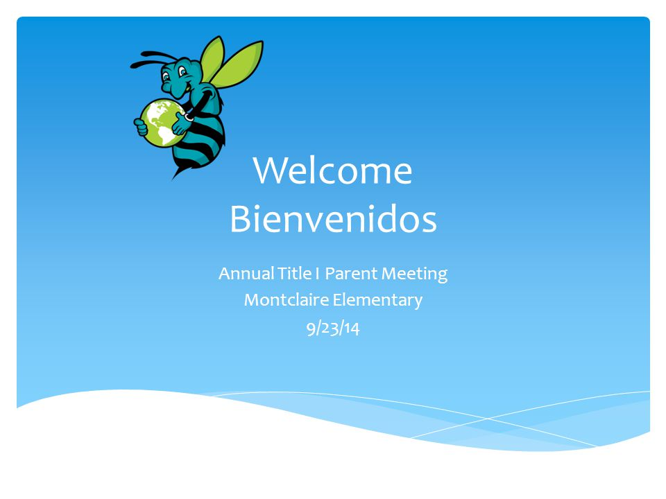 Welcome Bienvenidos Annual Title I Parent Meeting Montclaire Elementary 9/23/14