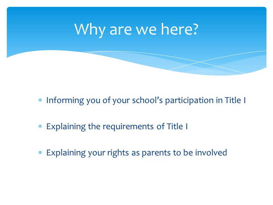  Informing you of your school's participation in Title I  Explaining the requirements of Title I  Explaining your rights as parents to be involved Why are we here