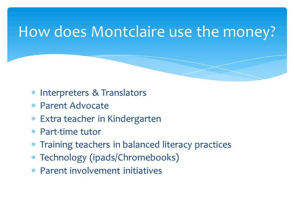  Interpreters & Translators  Parent Advocate  Extra teacher in Kindergarten  Part-time tutor  Training teachers in balanced literacy practices  Technology (ipads/Chromebooks)  Parent involvement initiatives How does Montclaire use the money