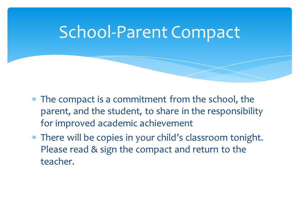  The compact is a commitment from the school, the parent, and the student, to share in the responsibility for improved academic achievement  There will be copies in your child's classroom tonight.