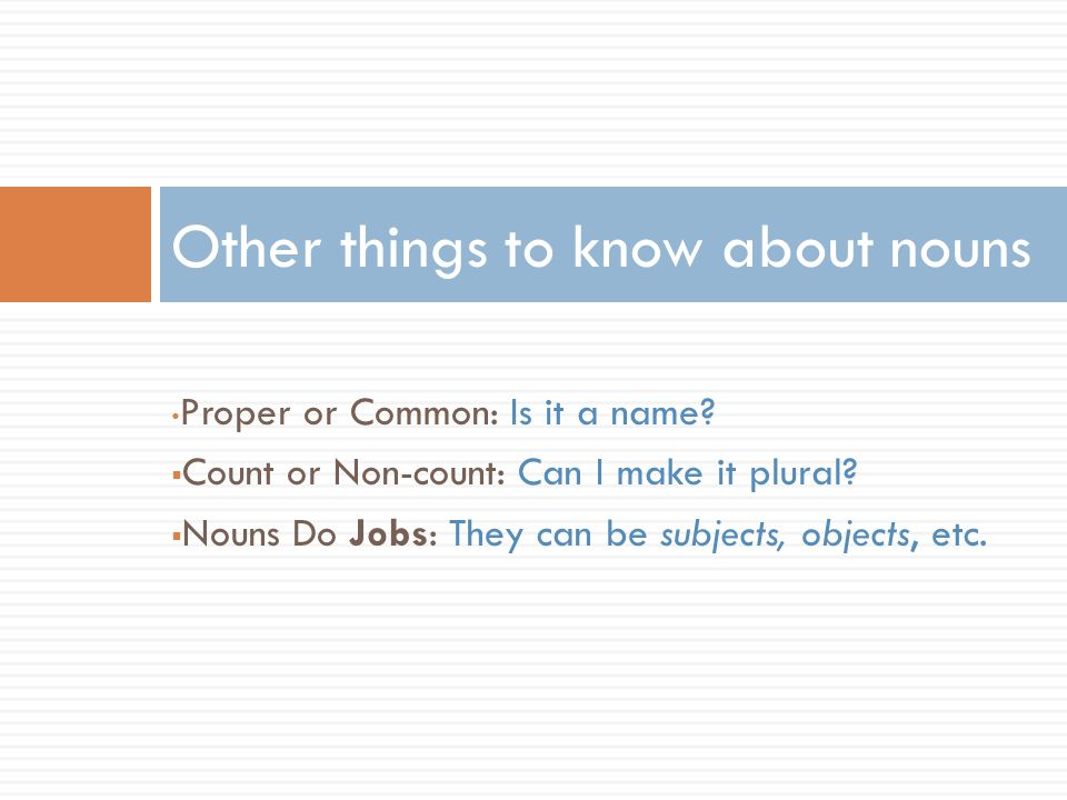 Proper or Common: Is it a name.  Count or Non-count: Can I make it plural.