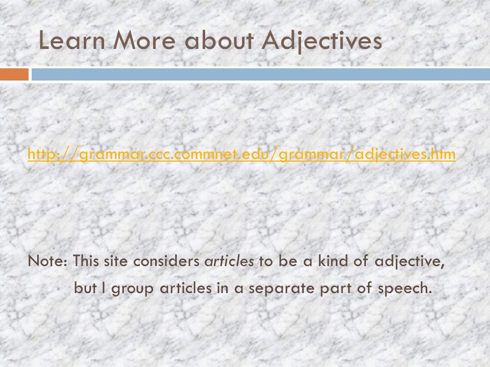 Learn More about Adjectives http://grammar.ccc.commnet.edu/grammar/adjectives.htm Note: This site considers articles to be a kind of adjective, but I group articles in a separate part of speech.