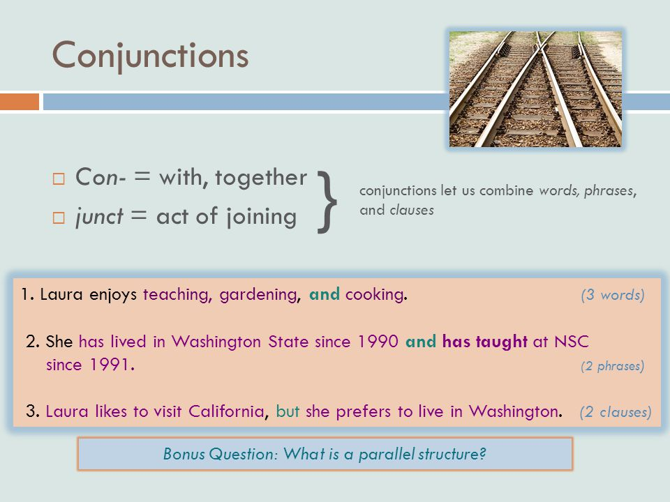 Conjunctions  Con- = with, together  junct = act of joining } conjunctions let us combine words, phrases, and clauses 1.