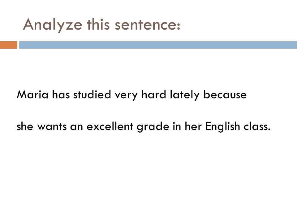 Analyze this sentence: Maria has studied very hard lately because she wants an excellent grade in her English class.