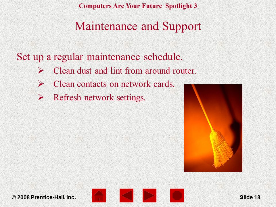 Computers Are Your Future Spotlight 3 © 2008 Prentice-Hall, Inc.Slide 18 Maintenance and Support Set up a regular maintenance schedule.