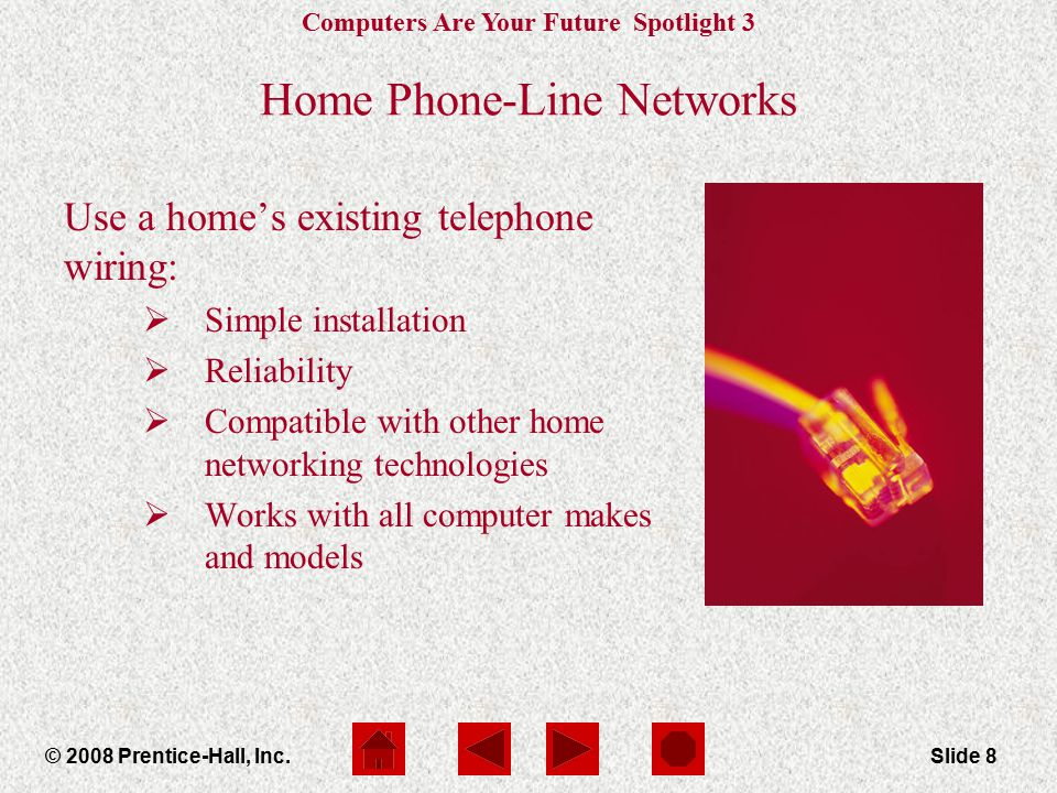 Computers Are Your Future Spotlight 3 © 2008 Prentice-Hall, Inc.Slide 8 Home Phone-Line Networks Use a home's existing telephone wiring:  Simple installation  Reliability  Compatible with other home networking technologies  Works with all computer makes and models