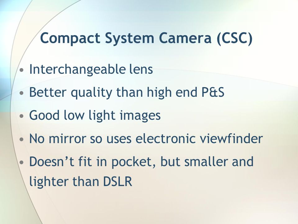 Compact System Camera (CSC) Interchangeable lens Better quality than high end P&S Good low light images No mirror so uses electronic viewfinder Doesn't fit in pocket, but smaller and lighter than DSLR