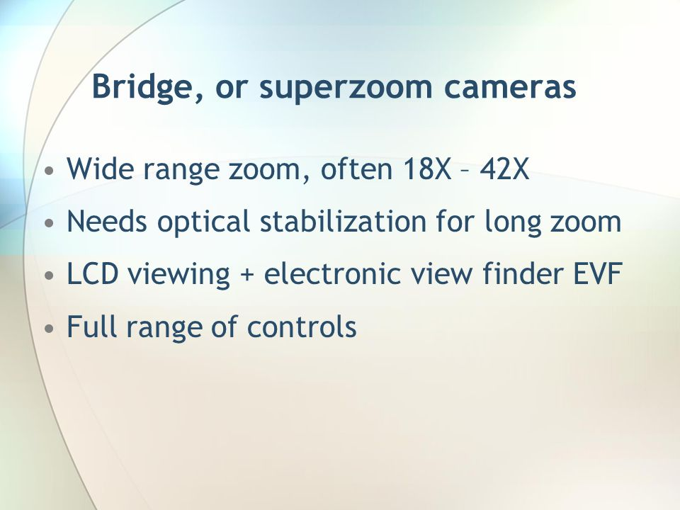 Bridge, or superzoom cameras Wide range zoom, often 18X – 42X Needs optical stabilization for long zoom LCD viewing + electronic view finder EVF Full range of controls