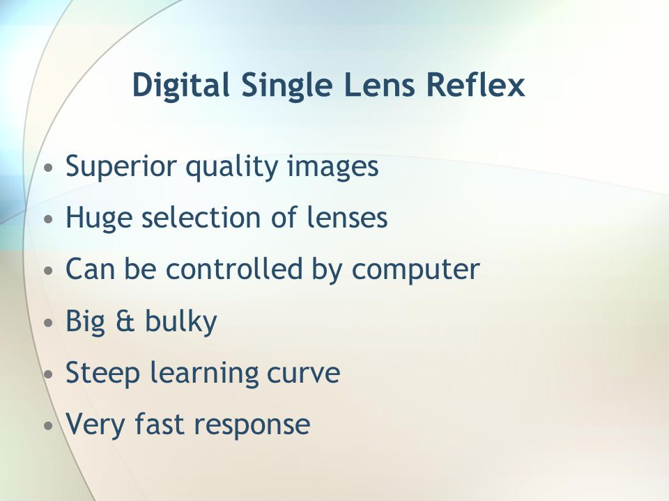 Digital Single Lens Reflex Superior quality images Huge selection of lenses Can be controlled by computer Big & bulky Steep learning curve Very fast response