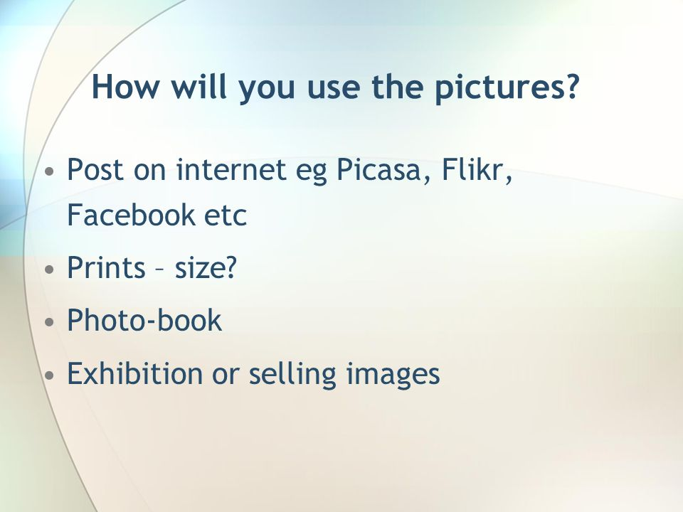 How will you use the pictures. Post on internet eg Picasa, Flikr, Facebook etc Prints – size.