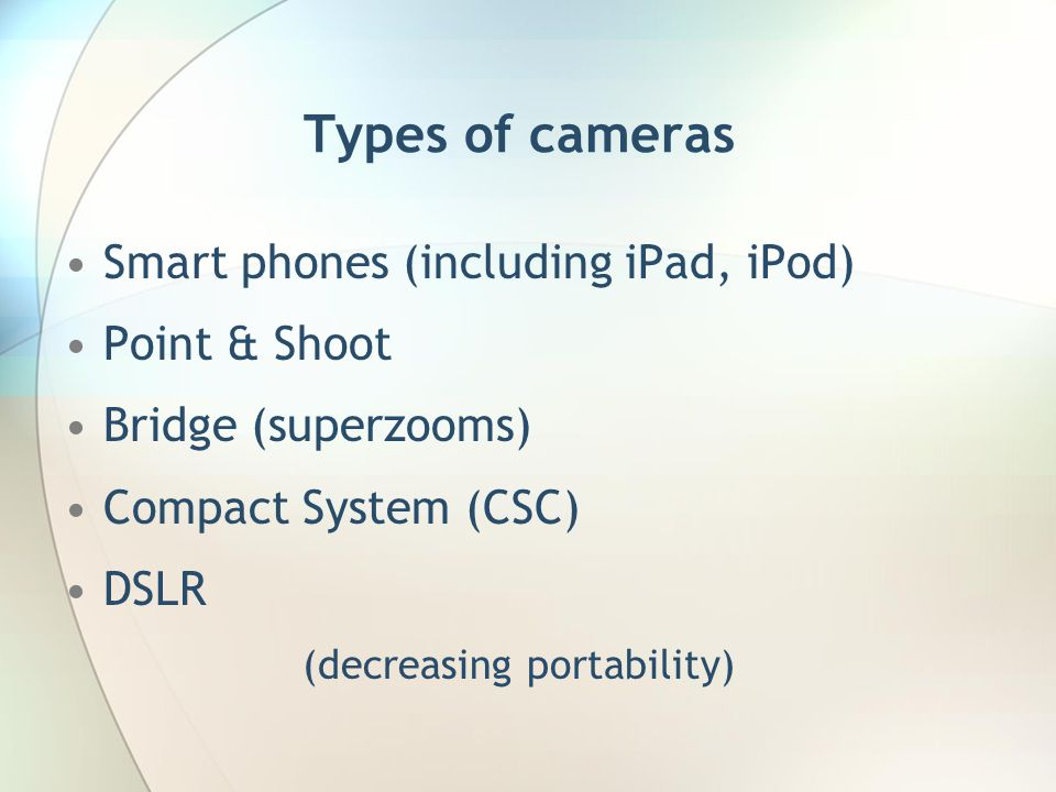 Types of cameras Smart phones (including iPad, iPod) Point & Shoot Bridge (superzooms) Compact System (CSC) DSLR (decreasing portability)