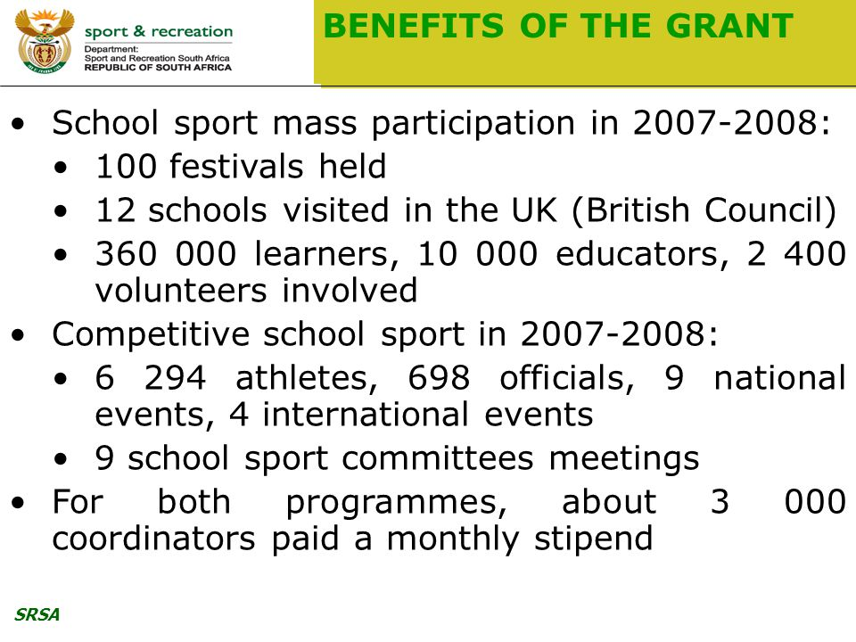 SRSA BENEFITS OF THE GRANT School sport mass participation in : 100 festivals held 12 schools visited in the UK (British Council) learners, educators, volunteers involved Competitive school sport in : athletes, 698 officials, 9 national events, 4 international events 9 school sport committees meetings For both programmes, about coordinators paid a monthly stipend