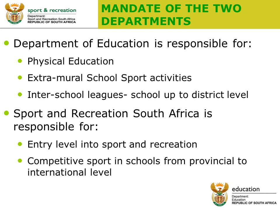 3 MANDATE OF THE TWO DEPARTMENTS Department of Education is responsible for: Physical Education Extra-mural School Sport activities Inter-school leagues- school up to district level Sport and Recreation South Africa is responsible for: Entry level into sport and recreation Competitive sport in schools from provincial to international level