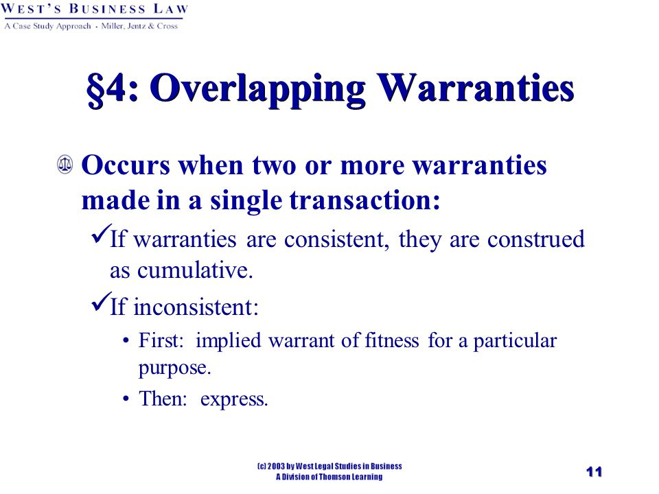 11 §4: Overlapping Warranties Occurs when two or more warranties made in a single transaction: If warranties are consistent, they are construed as cumulative.