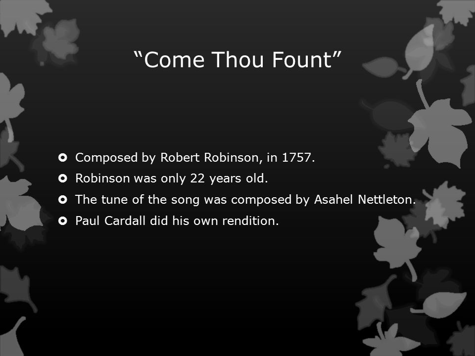 Come Thou Fount  Composed by Robert Robinson, in 1757.