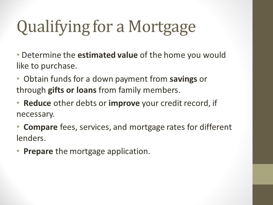 Qualifying for a Mortgage Determine the estimated value of the home you would like to purchase.