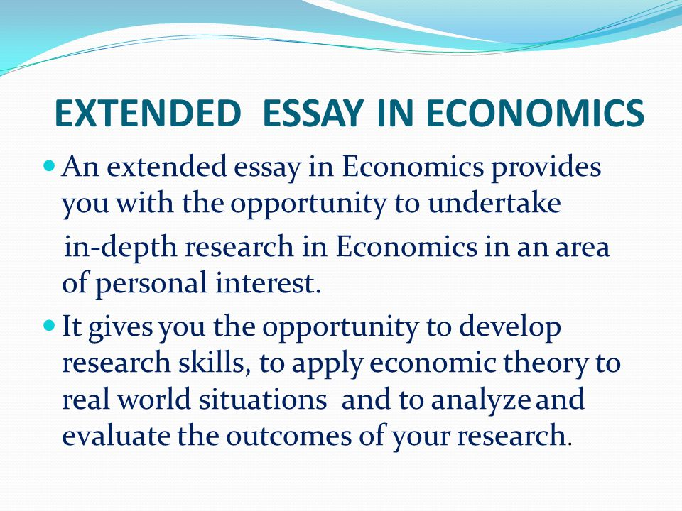 EXTENDED ESSAY IN ECONOMICS An extended essay in Economics provides you with the opportunity to undertake in-depth research in Economics in an area of personal interest.