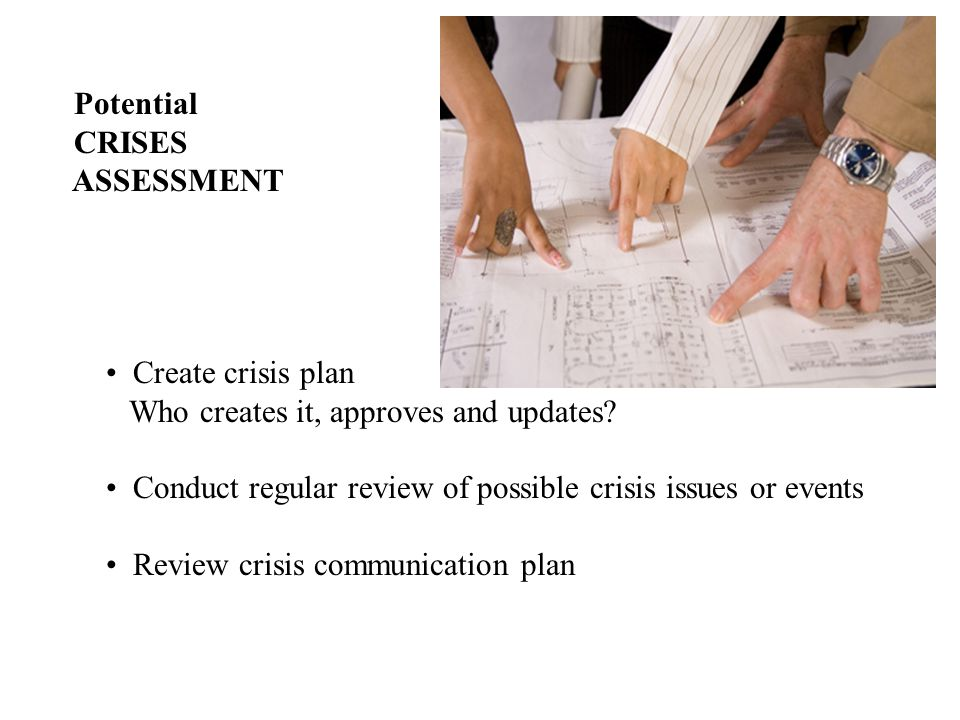 Potential CRISES ASSESSMENT Create crisis plan Who creates it, approves and updates.