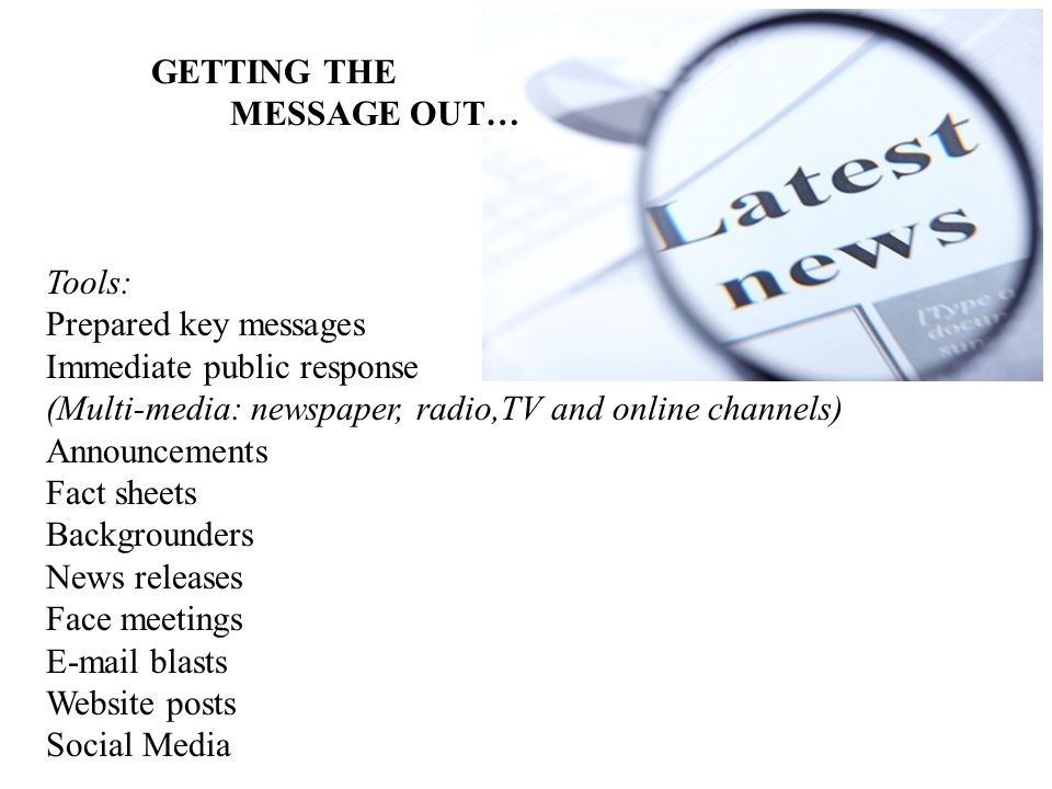 GETTING THE MESSAGE OUT… Tools: Prepared key messages Immediate public response (Multi-media: newspaper, radio,TV and online channels) Announcements Fact sheets Backgrounders News releases Face meetings  blasts Website posts Social Media