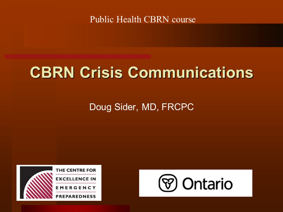CBRN Crisis Communications Doug Sider, MD, FRCPC Public Health CBRN course