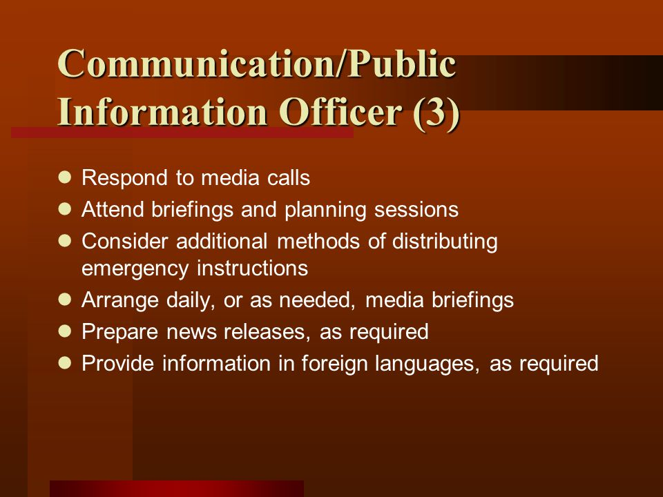 Communication/Public Information Officer (3) Respond to media calls Attend briefings and planning sessions Consider additional methods of distributing emergency instructions Arrange daily, or as needed, media briefings Prepare news releases, as required Provide information in foreign languages, as required