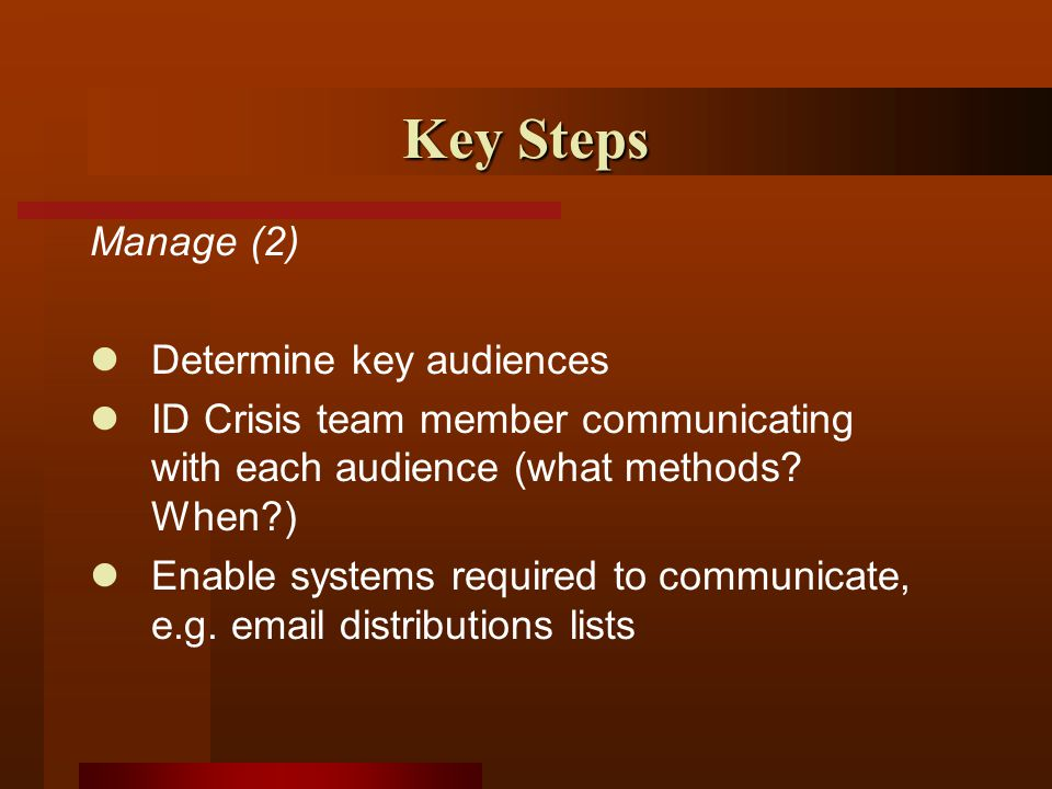 Key Steps Manage (2) Determine key audiences ID Crisis team member communicating with each audience (what methods.