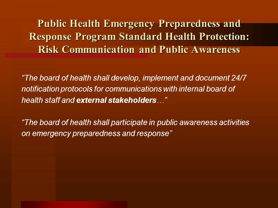 Public Health Emergency Preparedness and Response Program Standard Health Protection: Risk Communication and Public Awareness The board of health shall develop, implement and document 24/7 notification protocols for communications with internal board of health staff and external stakeholders… The board of health shall participate in public awareness activities on emergency preparedness and response