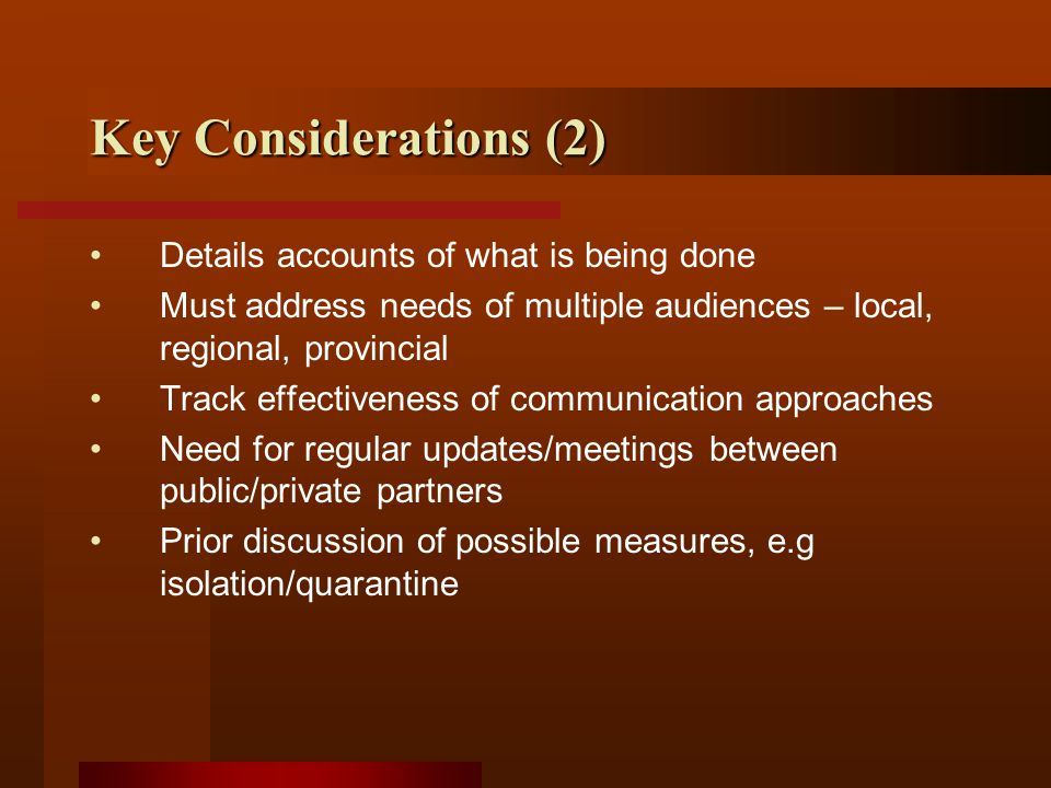 Key Considerations (2) Details accounts of what is being done Must address needs of multiple audiences – local, regional, provincial Track effectiveness of communication approaches Need for regular updates/meetings between public/private partners Prior discussion of possible measures, e.g isolation/quarantine