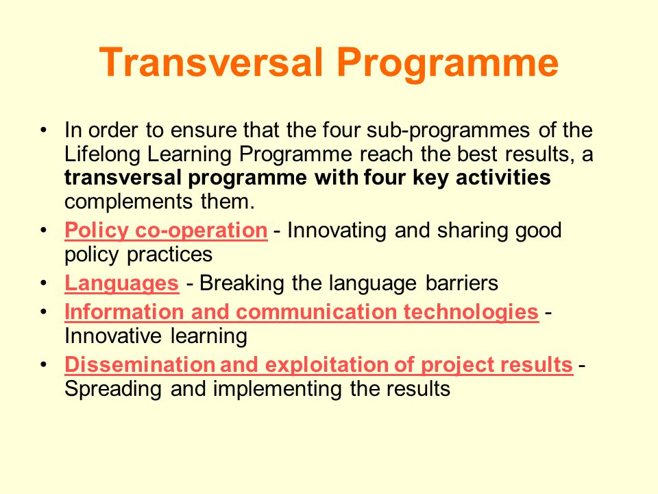 Transversal Programme In order to ensure that the four sub-programmes of the Lifelong Learning Programme reach the best results, a transversal programme with four key activities complements them.
