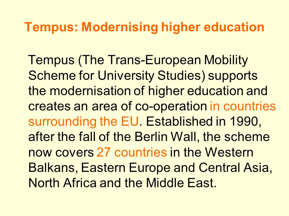 Tempus: Modernising higher education Tempus (The Trans-European Mobility Scheme for University Studies) supports the modernisation of higher education and creates an area of co-operation in countries surrounding the EU.