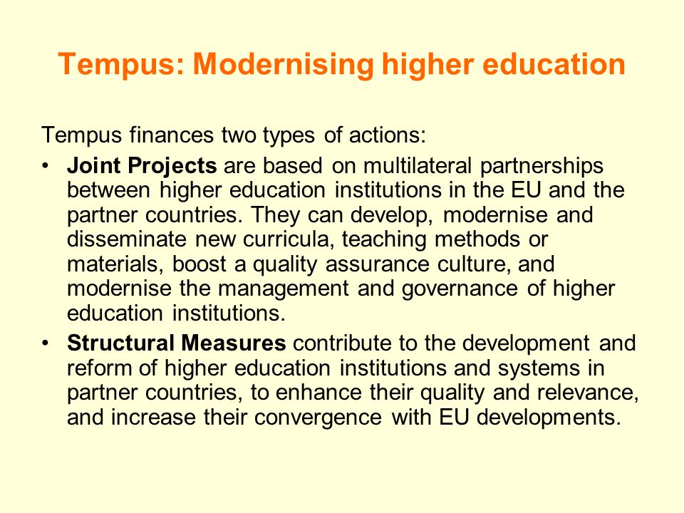 Tempus: Modernising higher education Tempus finances two types of actions: Joint Projects are based on multilateral partnerships between higher education institutions in the EU and the partner countries.
