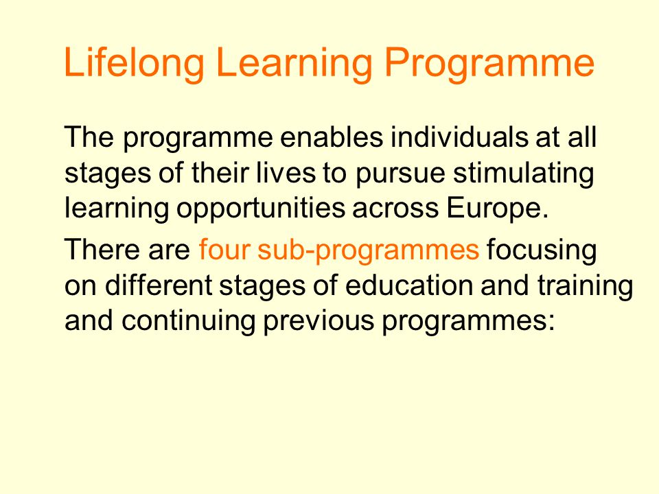 Lifelong Learning Programme The programme enables individuals at all stages of their lives to pursue stimulating learning opportunities across Europe.