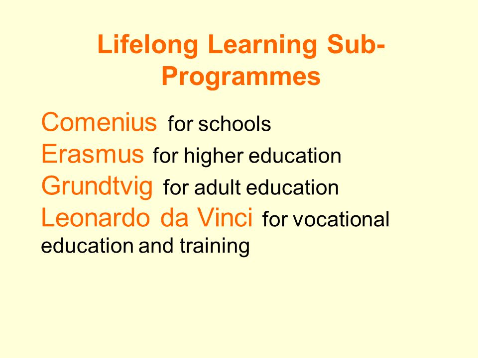 Comenius for schools Erasmus for higher education Grundtvig for adult education Leonardo da Vinci for vocational education and training Lifelong Learning Sub- Programmes