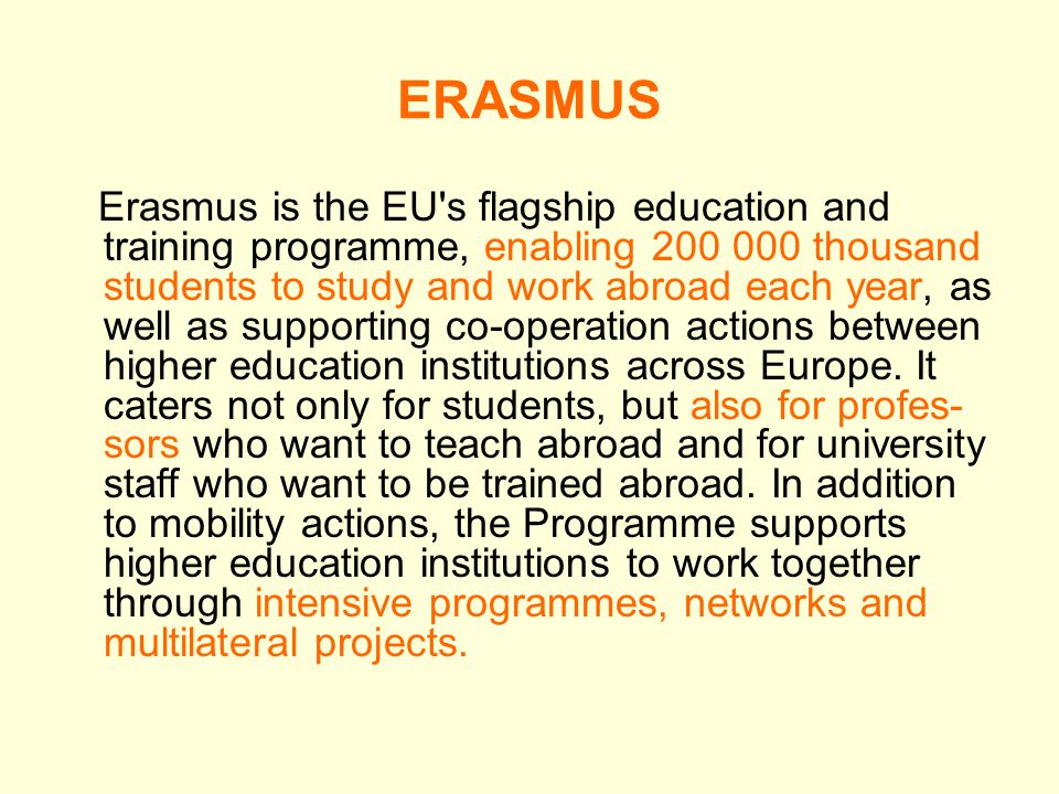 ERASMUS Erasmus is the EU s flagship education and training programme, enabling thousand students to study and work abroad each year, as well as supporting co-operation actions between higher education institutions across Europe.