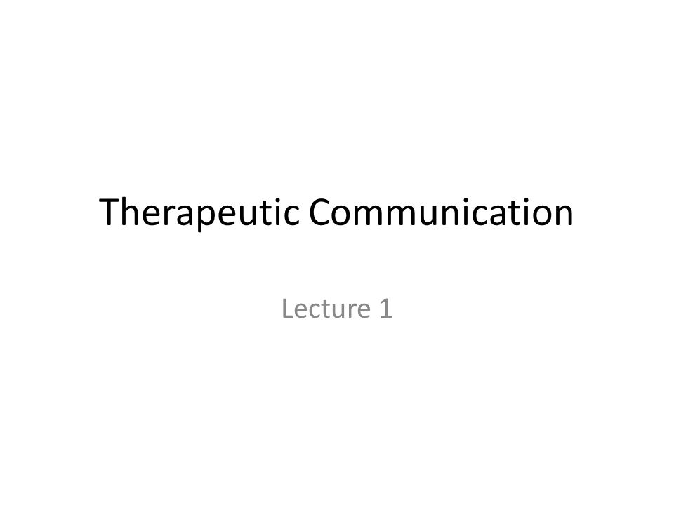 Therapeutic Communication Lecture 1