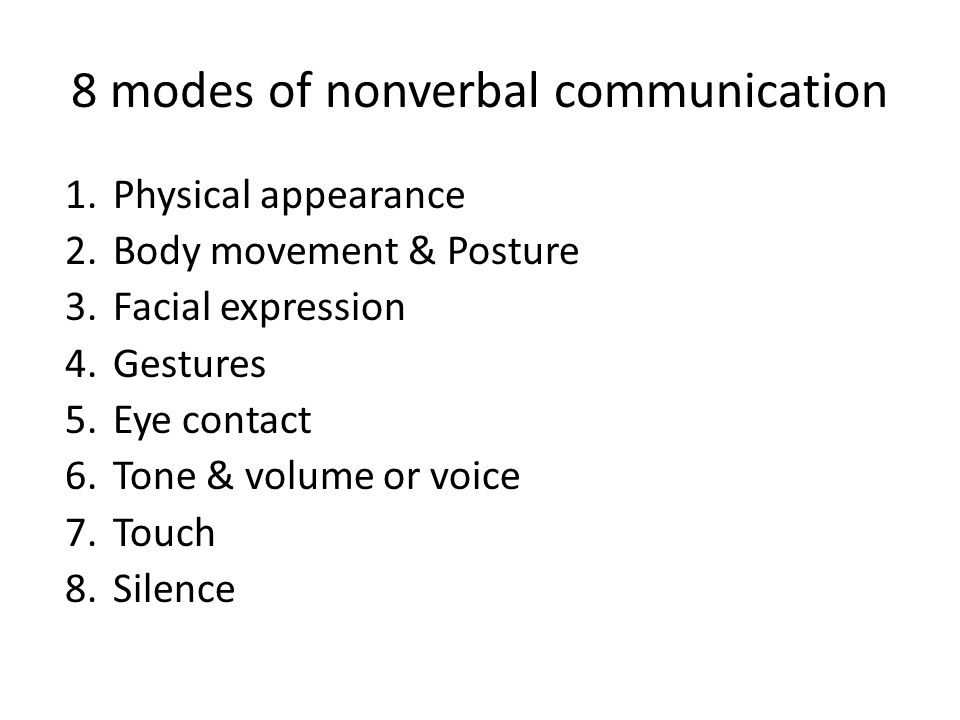 8 modes of nonverbal communication 1.Physical appearance 2.Body movement & Posture 3.Facial expression 4.Gestures 5.Eye contact 6.Tone & volume or voice 7.Touch 8.Silence