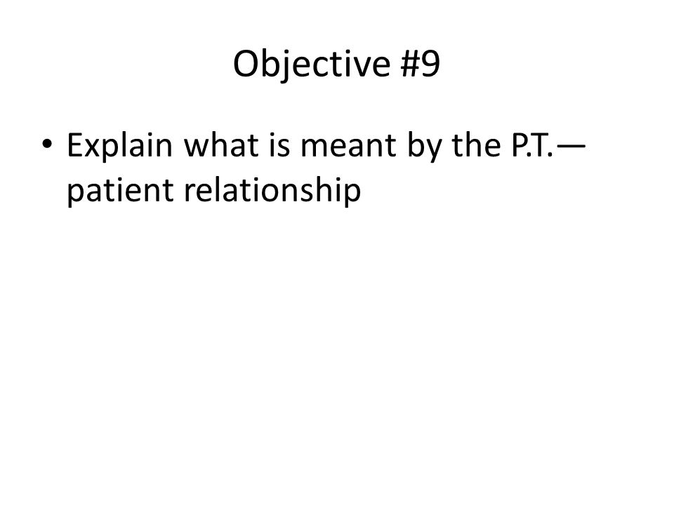 Objective #9 Explain what is meant by the P.T.— patient relationship