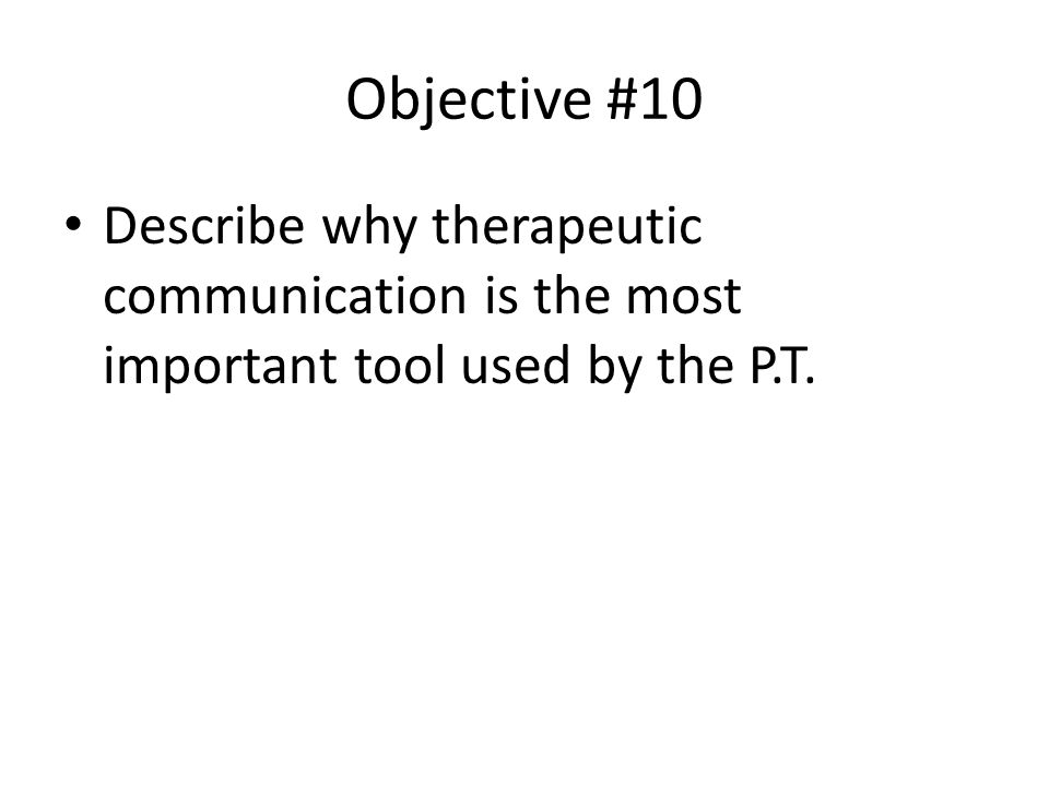 Objective #10 Describe why therapeutic communication is the most important tool used by the P.T.