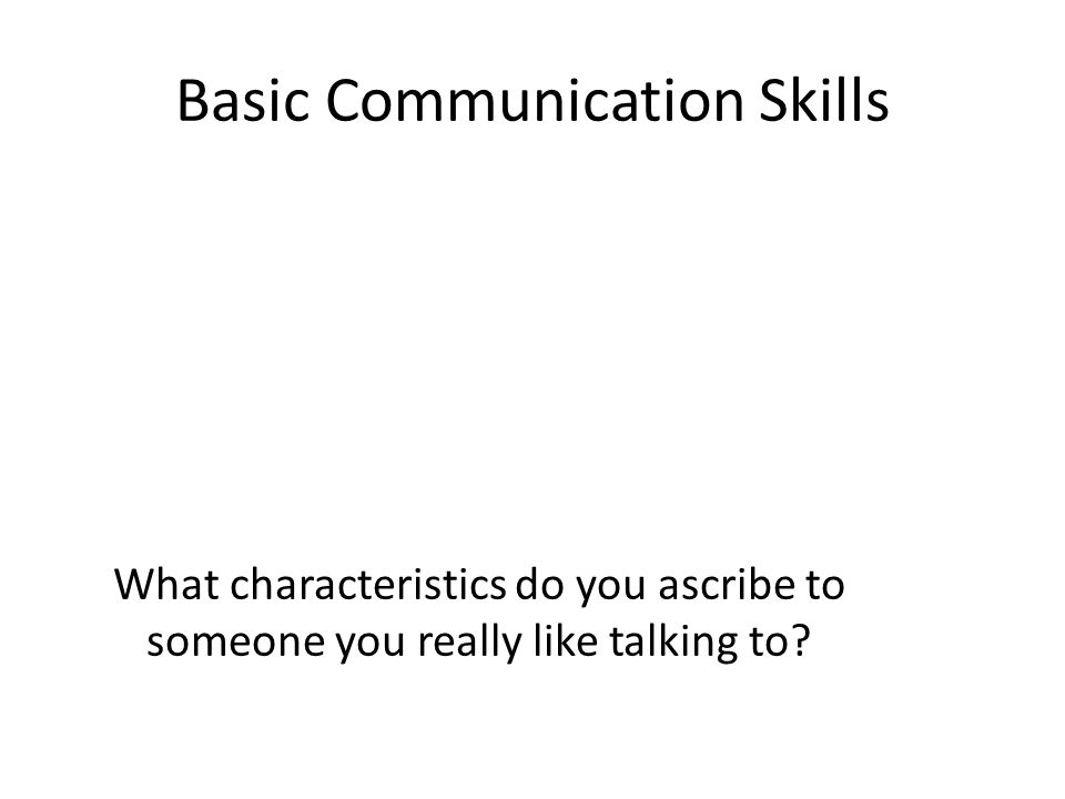 Basic Communication Skills What characteristics do you ascribe to someone you really like talking to
