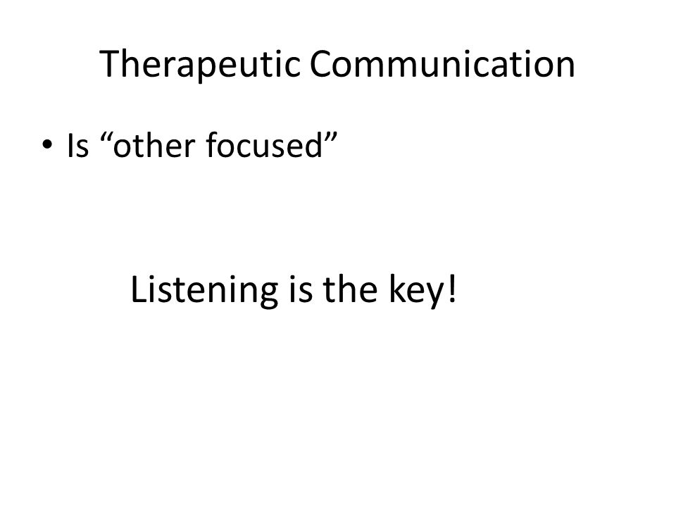 Therapeutic Communication Is other focused Listening is the key!