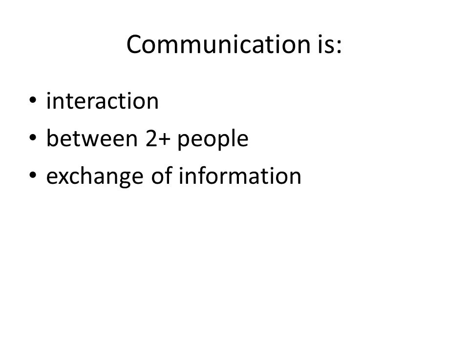 Communication is: interaction between 2+ people exchange of information