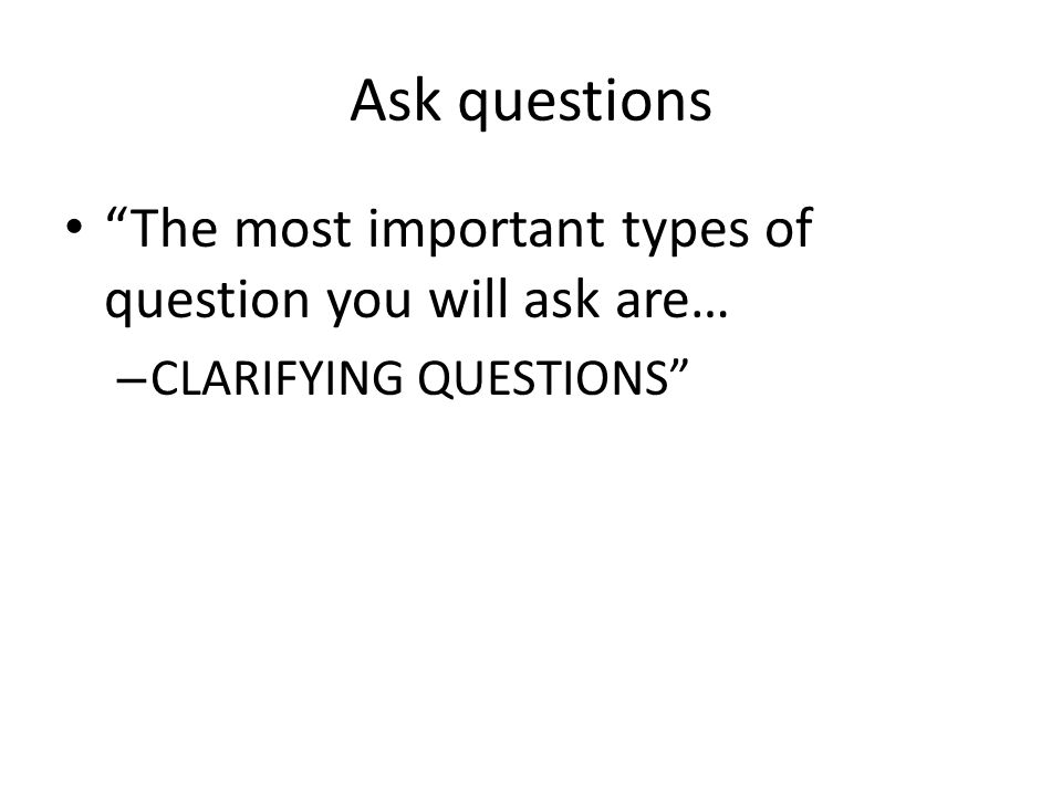 Ask questions The most important types of question you will ask are… – CLARIFYING QUESTIONS