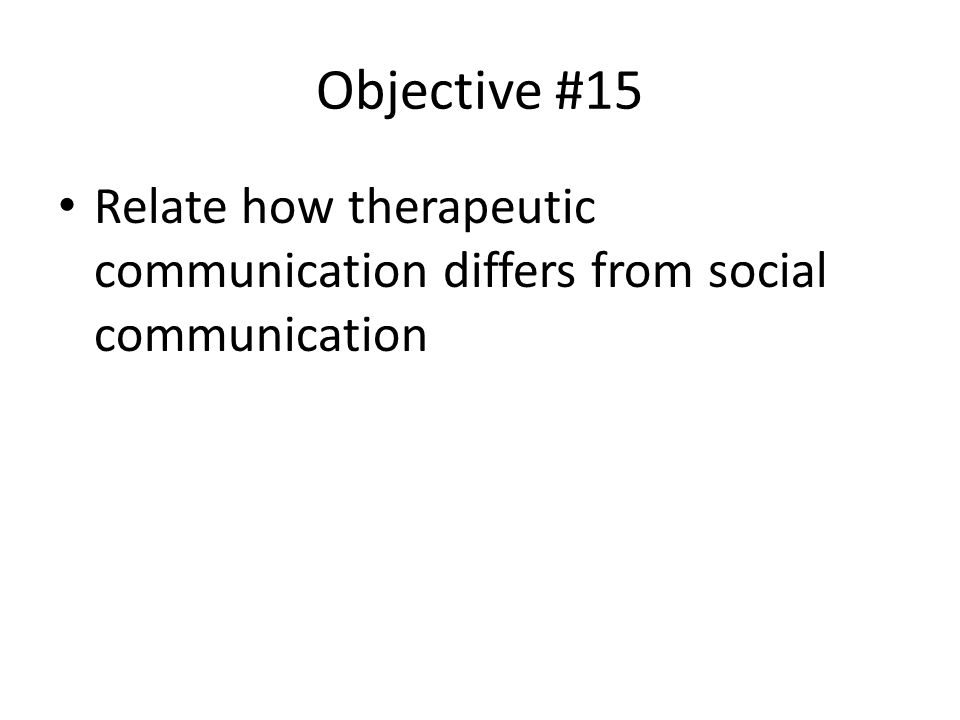 Objective #15 Relate how therapeutic communication differs from social communication